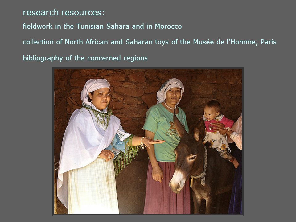 research resources: fieldwork in the Tunisian Sahara and in Morocco collection of North African and Saharan toys of the Musée de l'Homme, Paris bibliography of the concerned regions