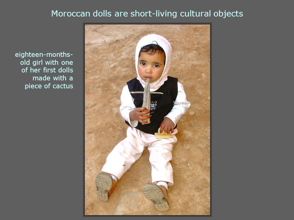 Moroccan dolls are short-living cultural objects eighteen-months- old girl with one of her first dolls made with a piece of cactus