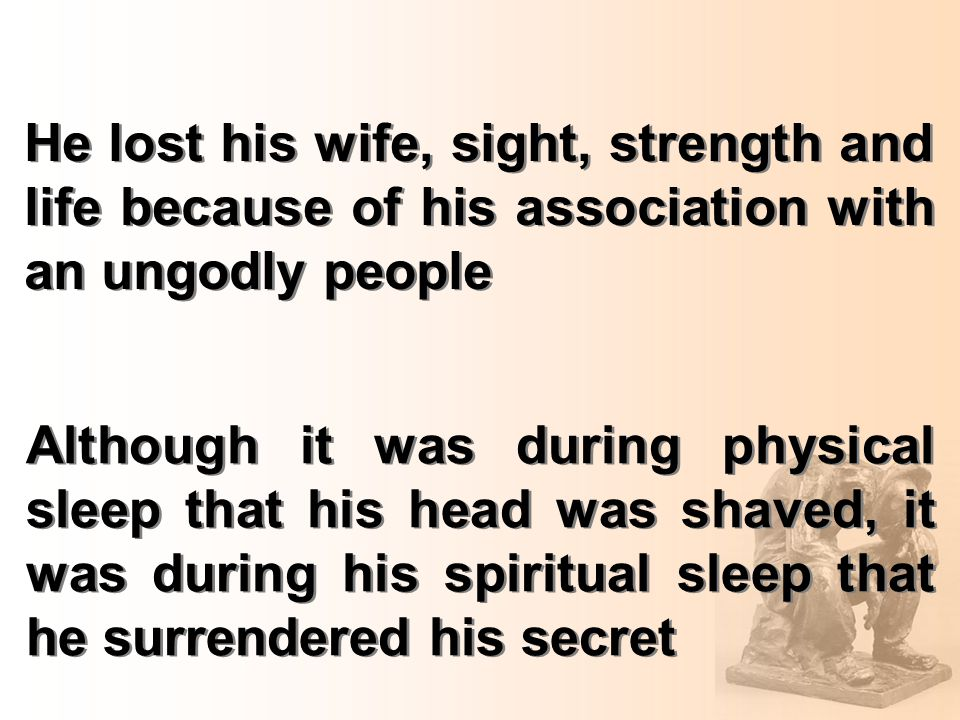 He lost his wife, sight, strength and life because of his association with an ungodly people Although it was during physical sleep that his head was shaved, it was during his spiritual sleep that he surrendered his secret