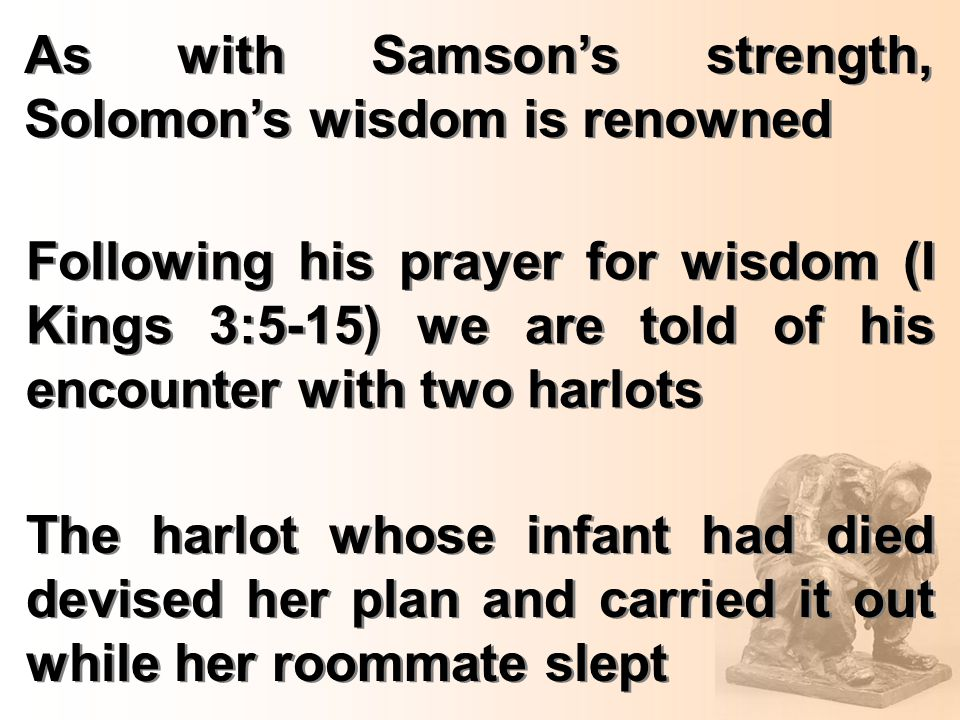 As with Samson's strength, Solomon's wisdom is renowned Following his prayer for wisdom (I Kings 3:5-15) we are told of his encounter with two harlots The harlot whose infant had died devised her plan and carried it out while her roommate slept