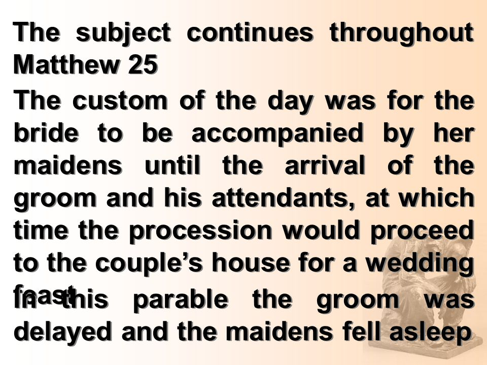 The subject continues throughout Matthew 25 The custom of the day was for the bride to be accompanied by her maidens until the arrival of the groom and his attendants, at which time the procession would proceed to the couple's house for a wedding feast In this parable the groom was delayed and the maidens fell asleep