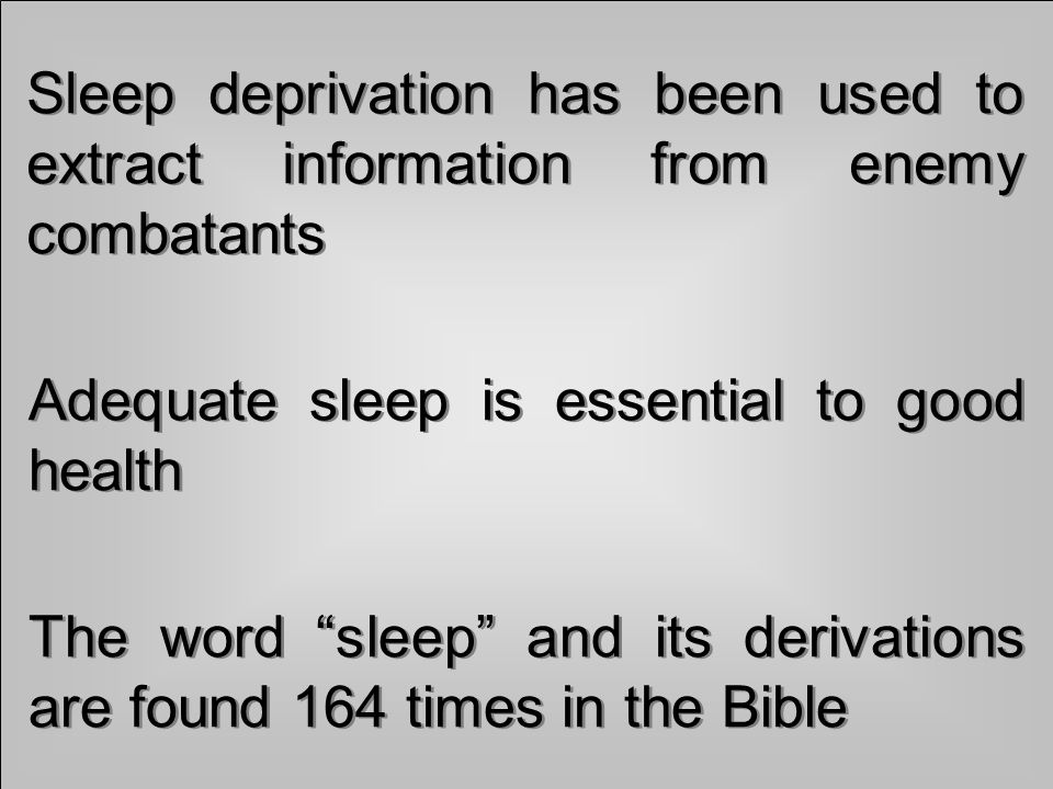 Sleep deprivation has been used to extract information from enemy combatants Adequate sleep is essential to good health The word sleep and its derivations are found 164 times in the Bible