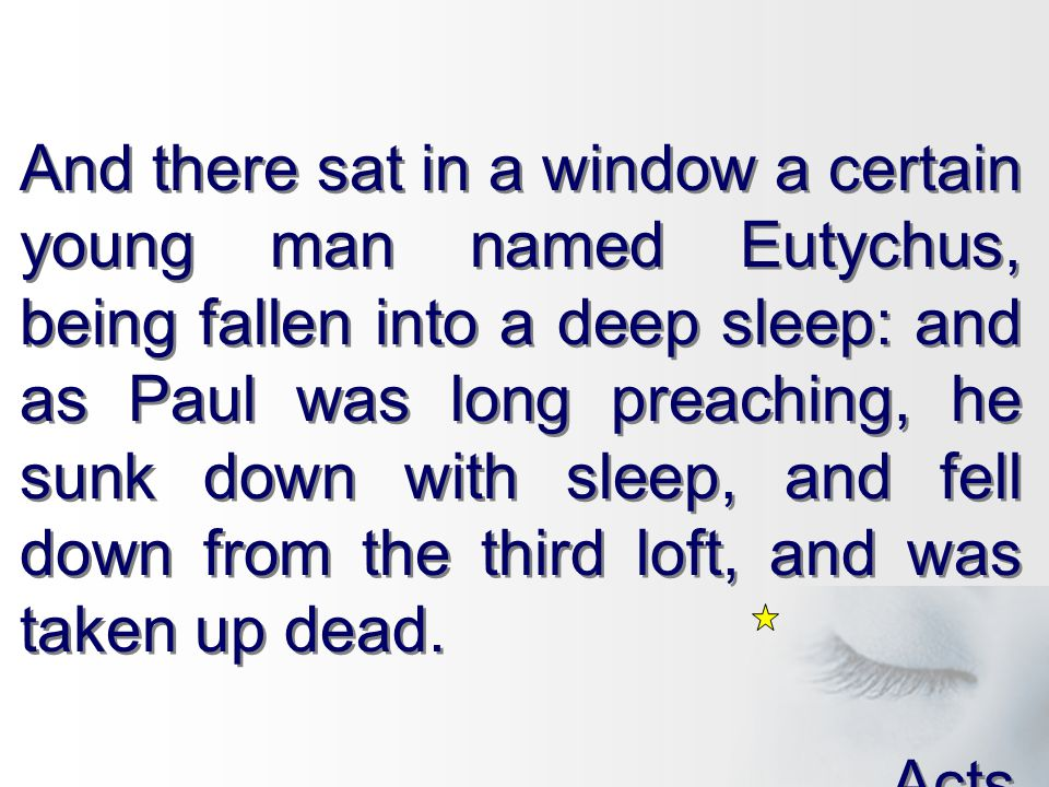 And there sat in a window a certain young man named Eutychus, being fallen into a deep sleep: and as Paul was long preaching, he sunk down with sleep, and fell down from the third loft, and was taken up dead.
