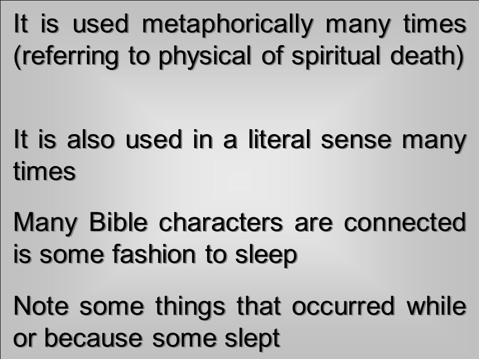 It is used metaphorically many times (referring to physical of spiritual death) It is also used in a literal sense many times Many Bible characters are connected is some fashion to sleep Note some things that occurred while or because some slept