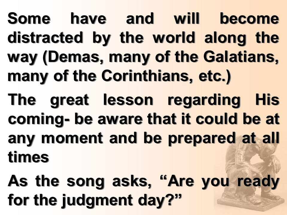 Some have and will become distracted by the world along the way (Demas, many of the Galatians, many of the Corinthians, etc.) The great lesson regarding His coming- be aware that it could be at any moment and be prepared at all times As the song asks, Are you ready for the judgment day