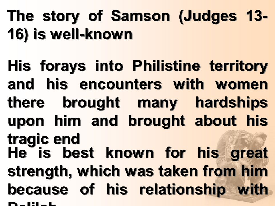 The story of Samson (Judges 13- 16) is well-known His forays into Philistine territory and his encounters with women there brought many hardships upon him and brought about his tragic end He is best known for his great strength, which was taken from him because of his relationship with Delilah