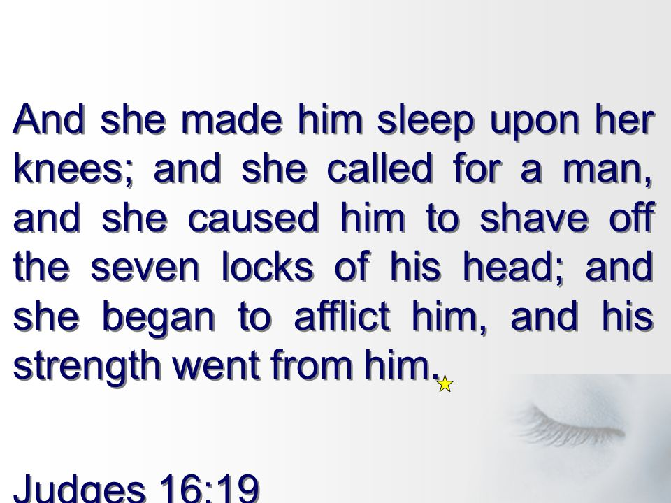 And she made him sleep upon her knees; and she called for a man, and she caused him to shave off the seven locks of his head; and she began to afflict him, and his strength went from him.