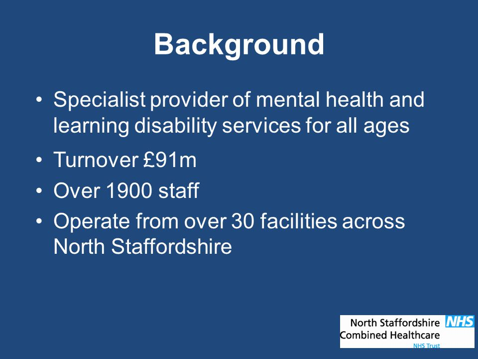 Background Specialist provider of mental health and learning disability services for all ages Turnover £91m Over 1900 staff Operate from over 30 facilities across North Staffordshire