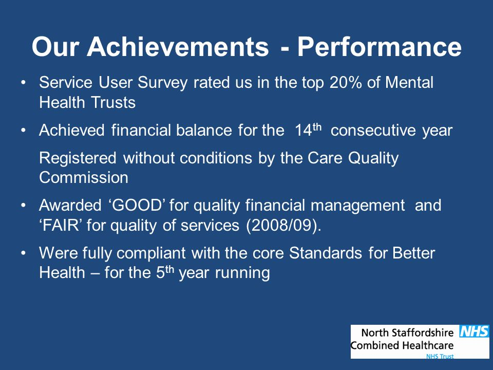 Our Achievements - Performance Service User Survey rated us in the top 20% of Mental Health Trusts Achieved financial balance for the 14 th consecutiv