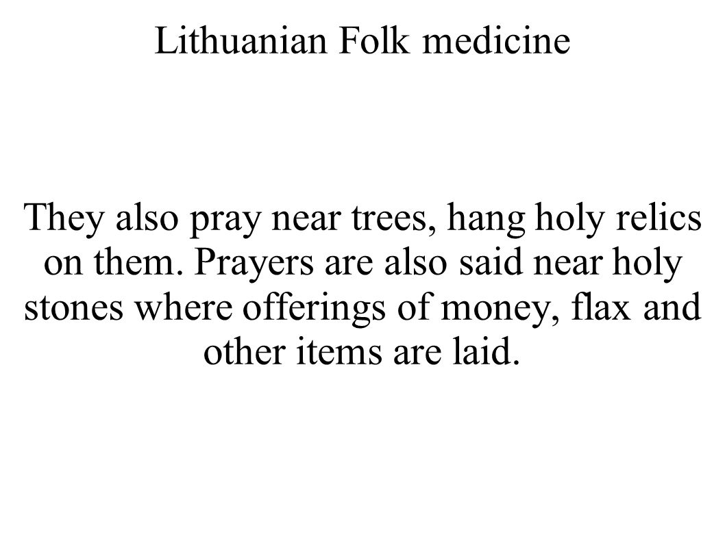Lithuanian Folk medicine They also pray near trees, hang holy relics on them. Prayers are also said near holy stones where offerings of money, flax an