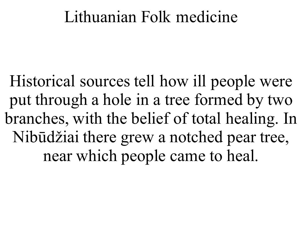 Lithuanian Folk medicine Historical sources tell how ill people were put through a hole in a tree formed by two branches, with the belief of total hea