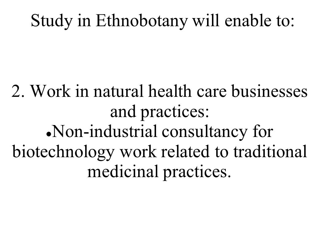 Study in Ethnobotany will enable to: 2. Work in natural health care businesses and practices: Non-industrial consultancy for biotechnology work relate