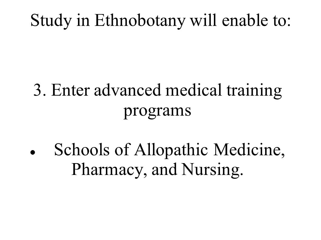 Study in Ethnobotany will enable to: 3. Enter advanced medical training programs Schools of Allopathic Medicine, Pharmacy, and Nursing.