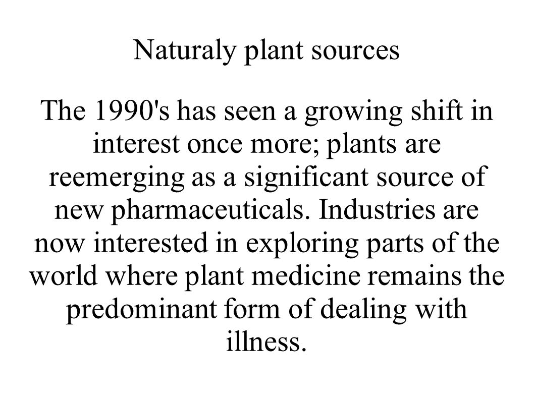 Naturaly plant sources The 1990 s has seen a growing shift in interest once more; plants are reemerging as a significant source of new pharmaceuticals.