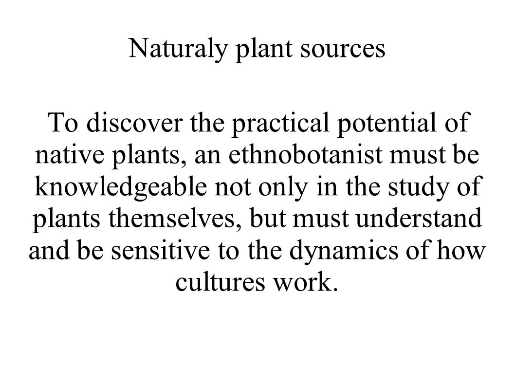 Naturaly plant sources To discover the practical potential of native plants, an ethnobotanist must be knowledgeable not only in the study of plants themselves, but must understand and be sensitive to the dynamics of how cultures work.