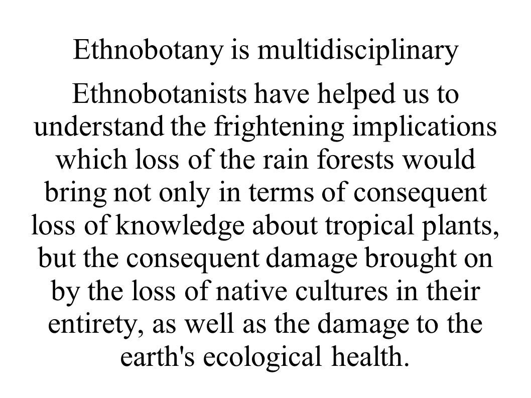 Ethnobotany is multidisciplinary Ethnobotanists have helped us to understand the frightening implications which loss of the rain forests would bring not only in terms of consequent loss of knowledge about tropical plants, but the consequent damage brought on by the loss of native cultures in their entirety, as well as the damage to the earth s ecological health.