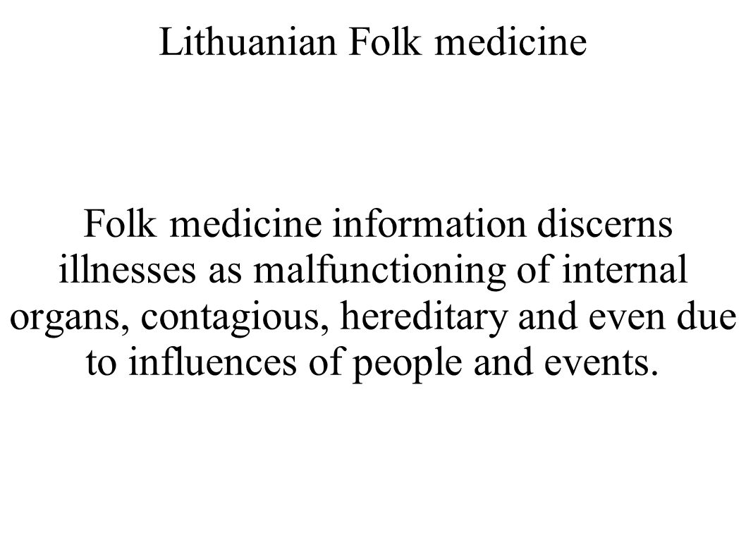 Lithuanian Folk medicine Folk medicine information discerns illnesses as malfunctioning of internal organs, contagious, hereditary and even due to inf