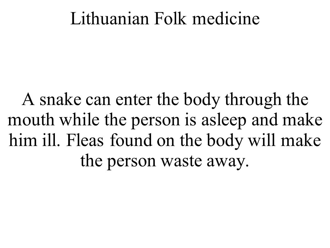 Lithuanian Folk medicine A snake can enter the body through the mouth while the person is asleep and make him ill.