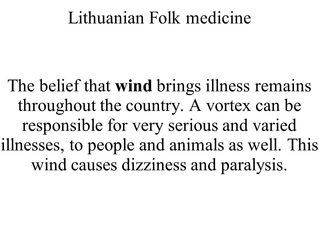 Lithuanian Folk medicine The belief that wind brings illness remains throughout the country. A vortex can be responsible for very serious and varied i