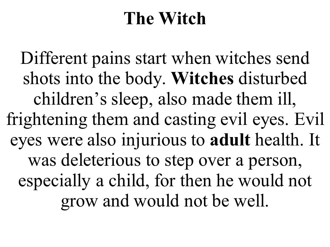The Witch Different pains start when witches send shots into the body. Witches disturbed children's sleep, also made them ill, frightening them and ca