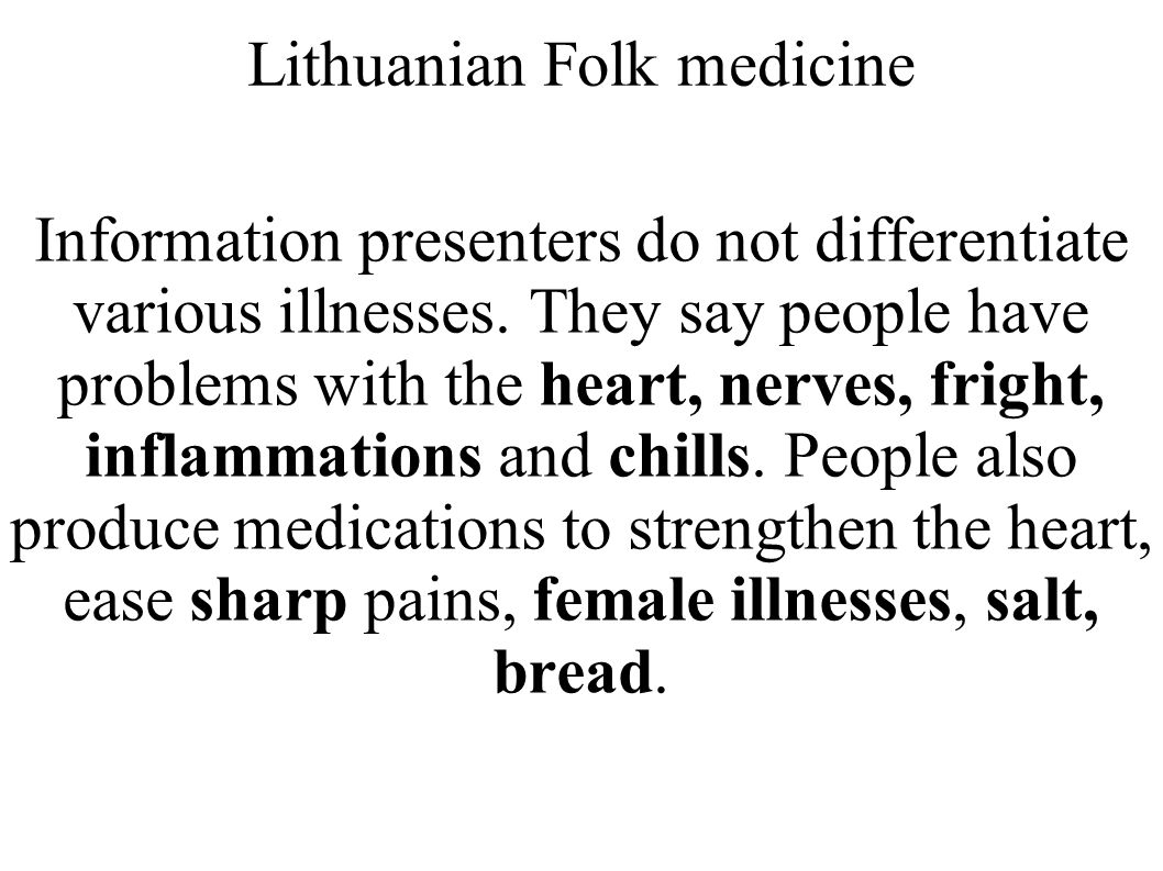 Lithuanian Folk medicine Information presenters do not differentiate various illnesses. They say people have problems with the heart, nerves, fright,