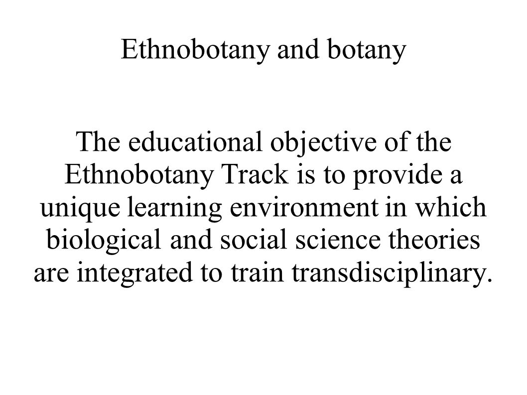 Ethnobotany and botany The educational objective of the Ethnobotany Track is to provide a unique learning environment in which biological and social s