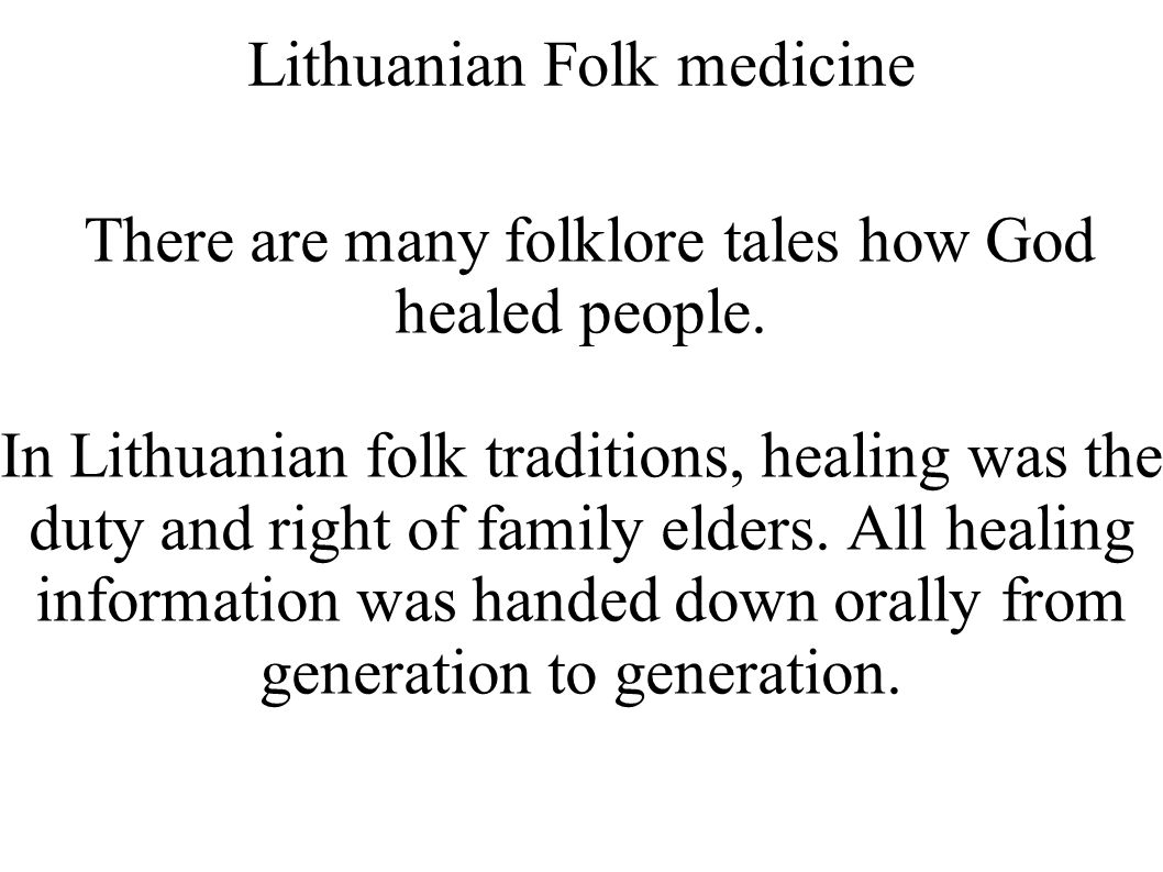 Lithuanian Folk medicine There are many folklore tales how God healed people. In Lithuanian folk traditions, healing was the duty and right of family
