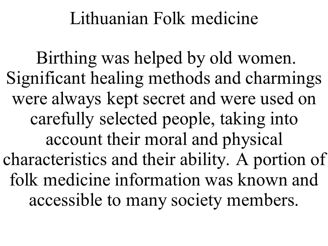 Lithuanian Folk medicine Birthing was helped by old women. Significant healing methods and charmings were always kept secret and were used on carefull