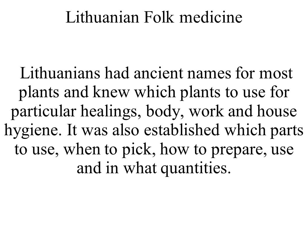 Lithuanian Folk medicine Lithuanians had ancient names for most plants and knew which plants to use for particular healings, body, work and house hygiene.
