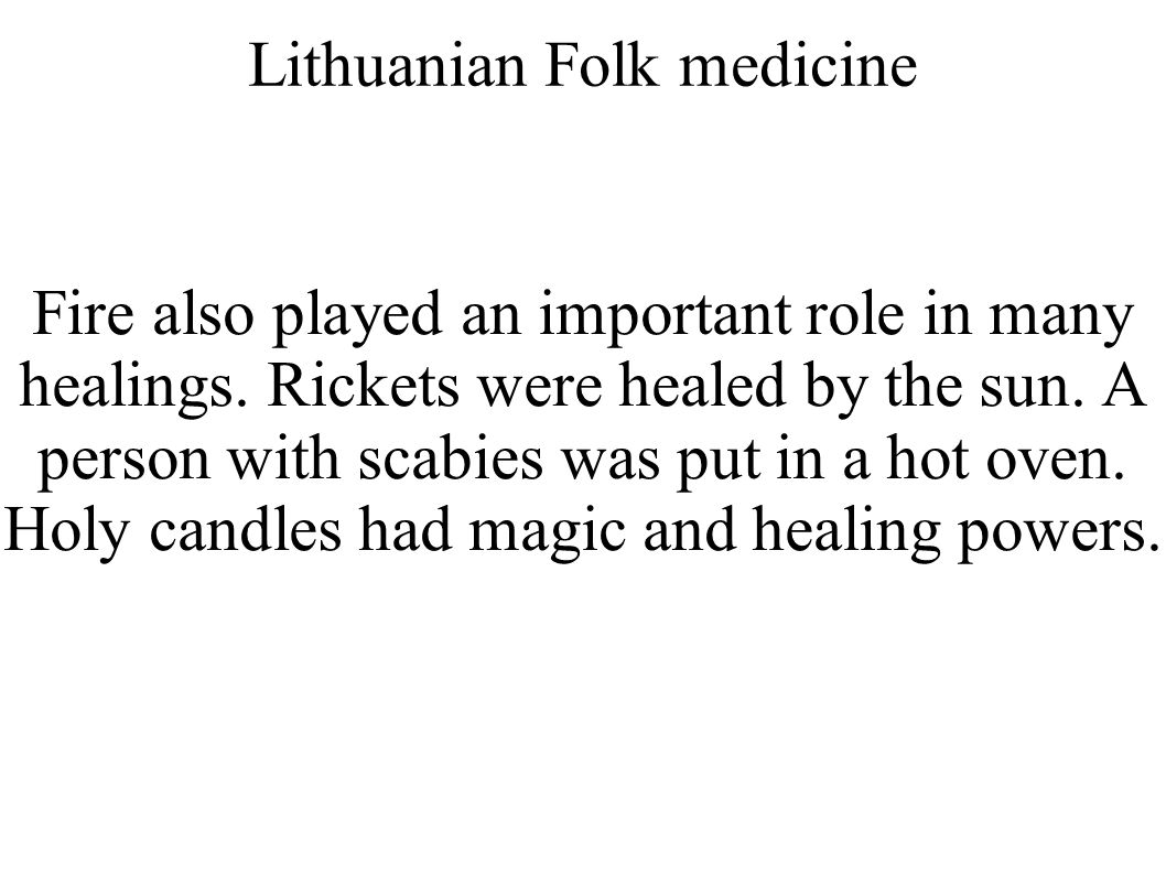 Lithuanian Folk medicine Fire also played an important role in many healings. Rickets were healed by the sun. A person with scabies was put in a hot o