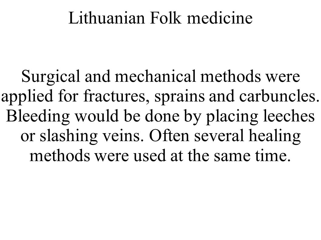 Lithuanian Folk medicine Surgical and mechanical methods were applied for fractures, sprains and carbuncles. Bleeding would be done by placing leeches