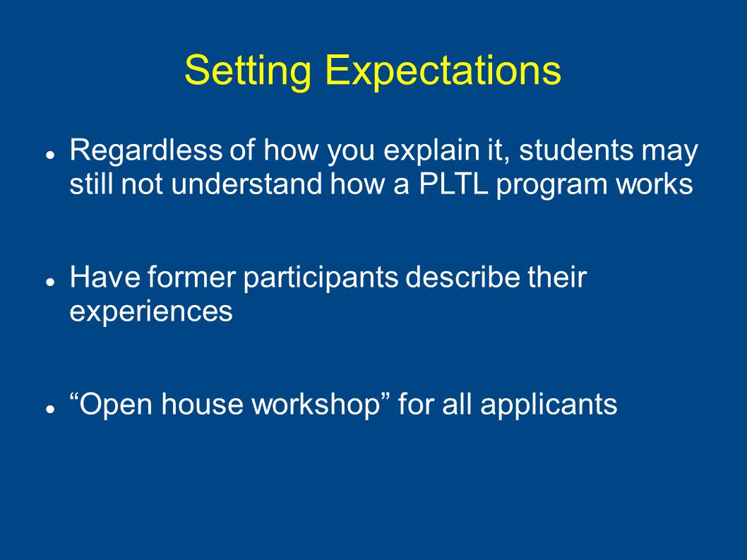Setting Expectations Regardless of how you explain it, students may still not understand how a PLTL program works Have former participants describe their experiences Open house workshop for all applicants