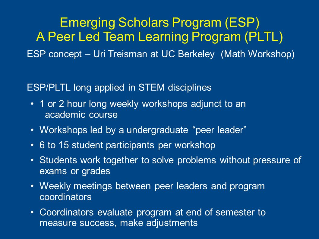Emerging Scholars Program (ESP) A Peer Led Team Learning Program (PLTL) ESP concept – Uri Treisman at UC Berkeley (Math Workshop) ESP/PLTL long applied in STEM disciplines 1 or 2 hour long weekly workshops adjunct to an academic course Workshops led by a undergraduate peer leader 6 to 15 student participants per workshop Students work together to solve problems without pressure of exams or grades Weekly meetings between peer leaders and program coordinators Coordinators evaluate program at end of semester to measure success, make adjustments
