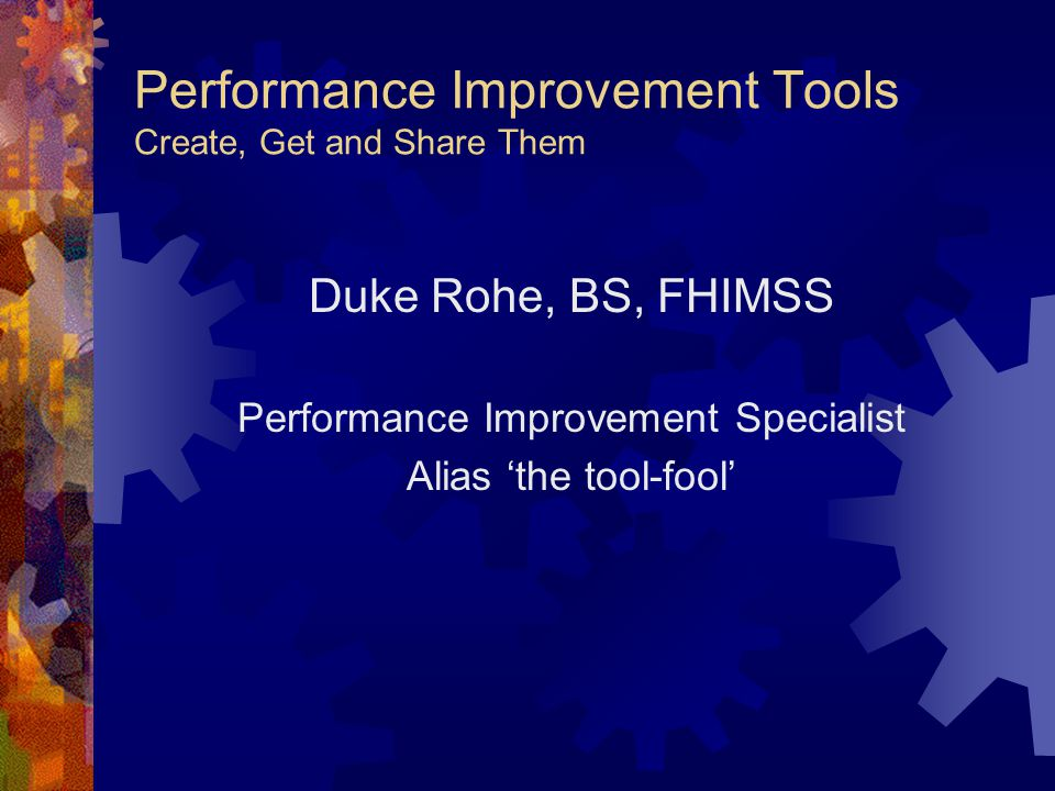 Performance Improvement Tools Create, Get and Share Them Duke Rohe, BS, FHIMSS Performance Improvement Specialist Alias 'the tool-fool'