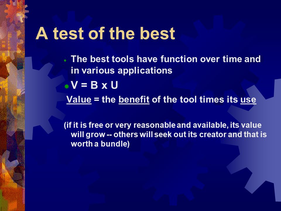A test of the best  The best tools have function over time and in various applications  V = B x U Value = the benefit of the tool times its use (if it is free or very reasonable and available, its value will grow -- others will seek out its creator and that is worth a bundle)