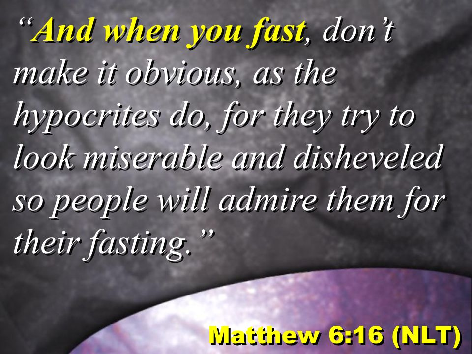 Matthew 6:16 (NLT) And when you fast, don't make it obvious, as the hypocrites do, for they try to look miserable and disheveled so people will admire them for their fasting.