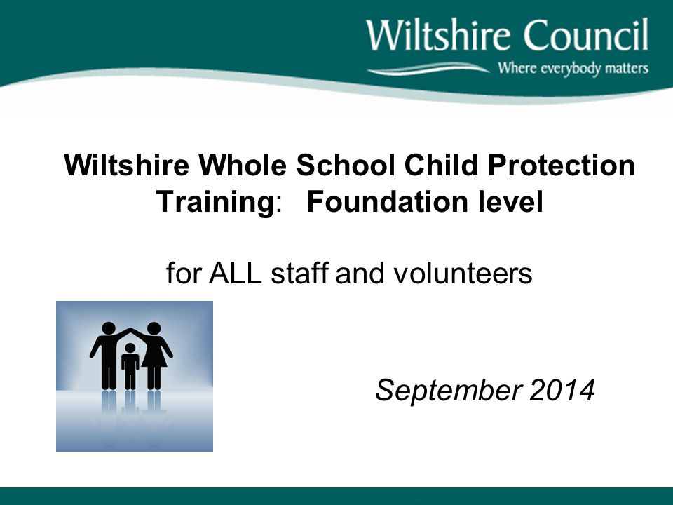 Wiltshire Whole School Child Protection Training: Foundation level for ALL staff and volunteers September 2014