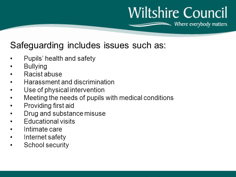 Safeguarding includes issues such as: Pupils' health and safety Bullying Racist abuse Harassment and discrimination Use of physical intervention Meeting the needs of pupils with medical conditions Providing first aid Drug and substance misuse Educational visits Intimate care Internet safety School security