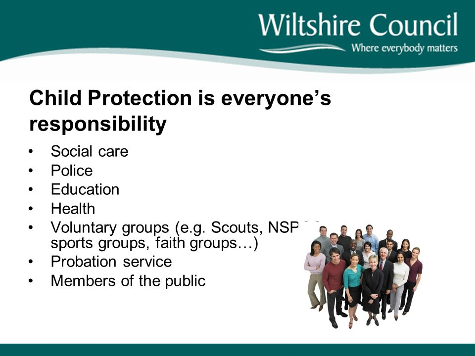 Child Protection is everyone's responsibility Social care Police Education Health Voluntary groups (e.g.