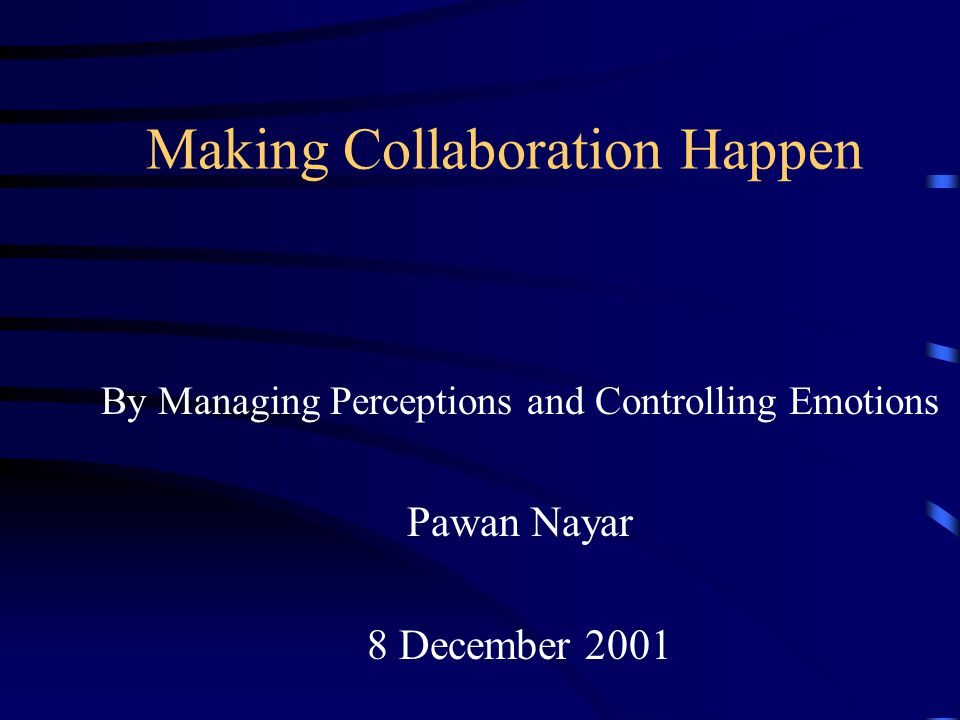 Making Collaboration Happen By Managing Perceptions and Controlling Emotions Pawan Nayar 8 December 2001
