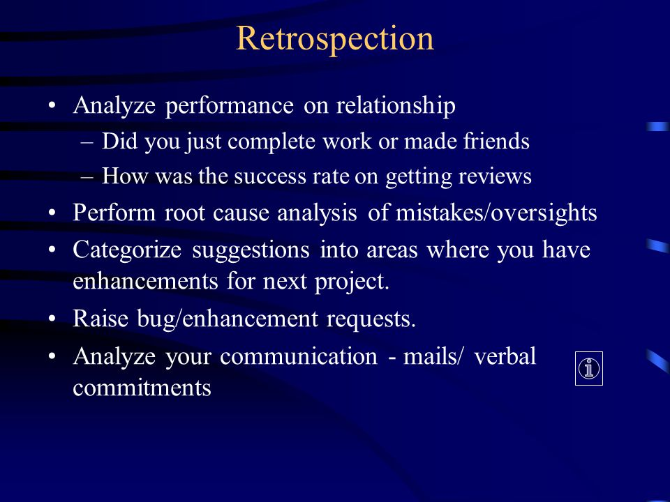 Analyze performance on relationship –Did you just complete work or made friends –How was the success rate on getting reviews Perform root cause analysis of mistakes/oversights Categorize suggestions into areas where you have enhancements for next project.