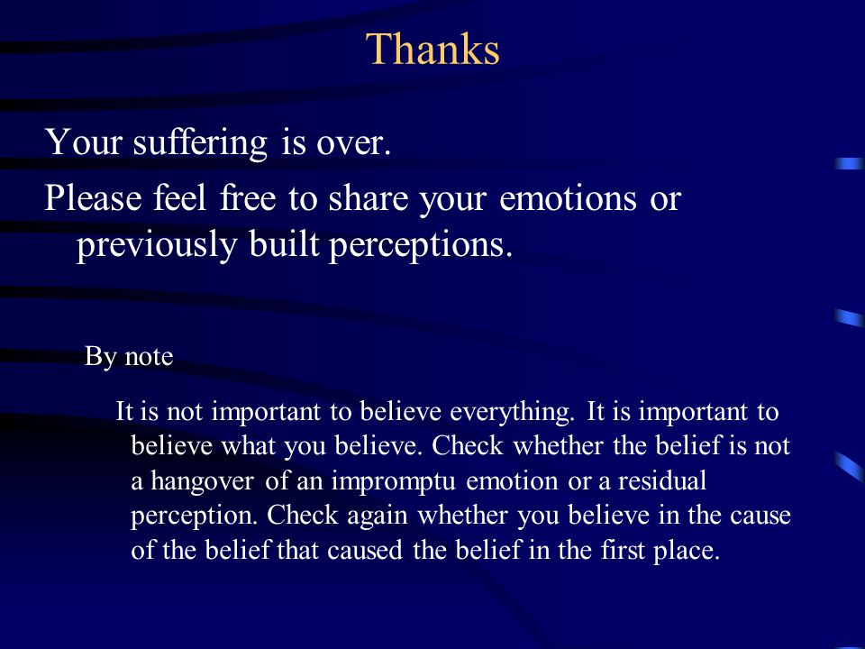 Your suffering is over. Please feel free to share your emotions or previously built perceptions.