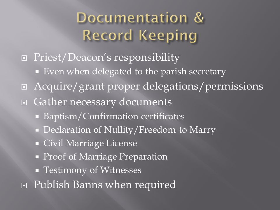  Priest/Deacon's responsibility  Even when delegated to the parish secretary  Acquire/grant proper delegations/permissions  Gather necessary documents  Baptism/Confirmation certificates  Declaration of Nullity/Freedom to Marry  Civil Marriage License  Proof of Marriage Preparation  Testimony of Witnesses  Publish Banns when required