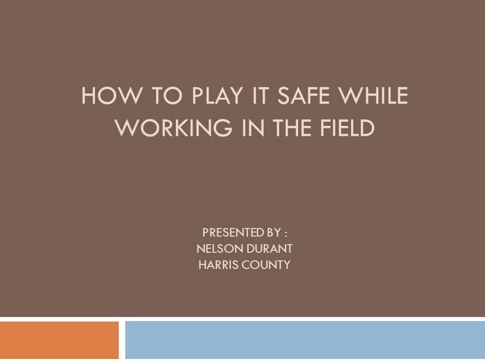 HOW TO PLAY IT SAFE WHILE WORKING IN THE FIELD PRESENTED BY : NELSON DURANT HARRIS COUNTY