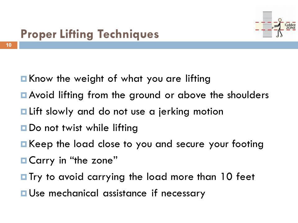 Proper Lifting Techniques  Know the weight of what you are lifting  Avoid lifting from the ground or above the shoulders  Lift slowly and do not us
