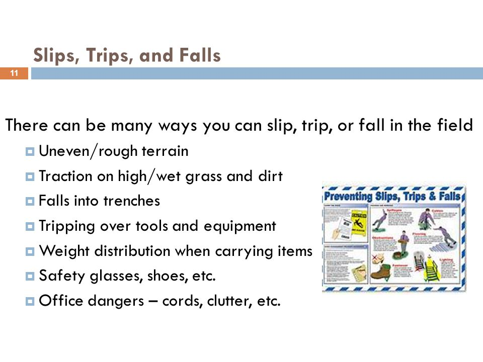 There can be many ways you can slip, trip, or fall in the field  Uneven/rough terrain  Traction on high/wet grass and dirt  Falls into trenches  Tripping over tools and equipment  Weight distribution when carrying items  Safety glasses, shoes, etc.