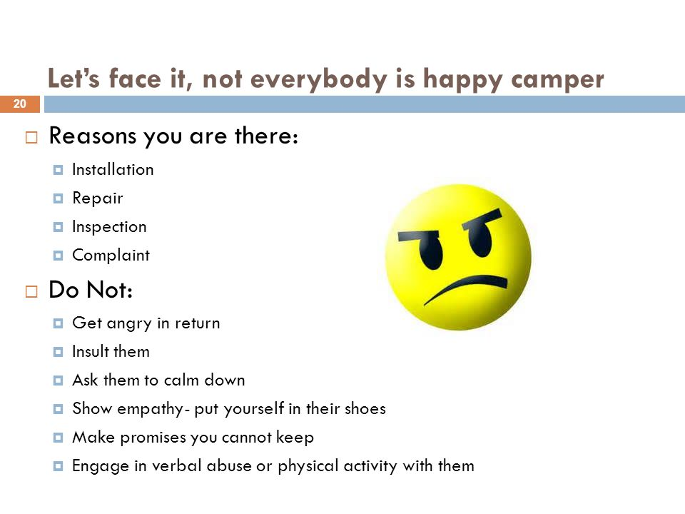 Let's face it, not everybody is happy camper  Reasons you are there:  Installation  Repair  Inspection  Complaint  Do Not:  Get angry in return  Insult them  Ask them to calm down  Show empathy- put yourself in their shoes  Make promises you cannot keep  Engage in verbal abuse or physical activity with them 20