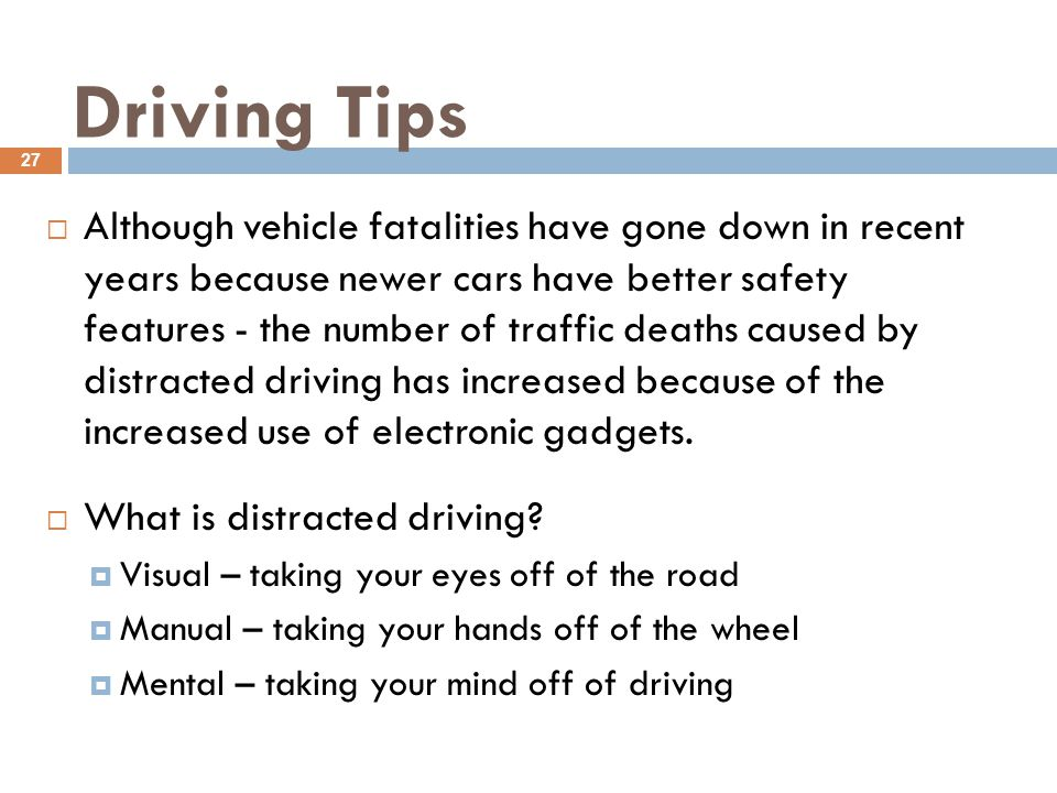 Driving Tips 27  Although vehicle fatalities have gone down in recent years because newer cars have better safety features - the number of traffic deaths caused by distracted driving has increased because of the increased use of electronic gadgets.
