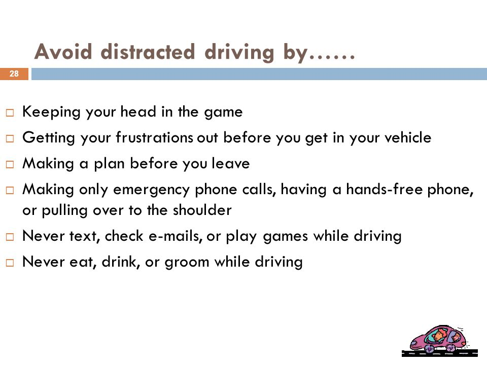 Avoid distracted driving by……  Keeping your head in the game  Getting your frustrations out before you get in your vehicle  Making a plan before you leave  Making only emergency phone calls, having a hands-free phone, or pulling over to the shoulder  Never text, check e-mails, or play games while driving  Never eat, drink, or groom while driving 28