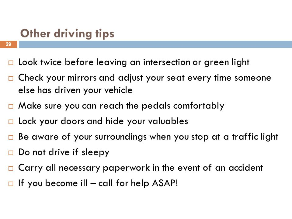 Other driving tips  Look twice before leaving an intersection or green light  Check your mirrors and adjust your seat every time someone else has dr